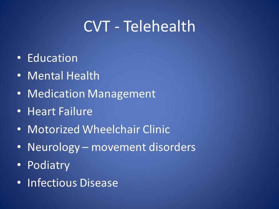 CVT - Telehealth Education Mental Health Medication Management Heart Failure Motorized Wheelchair Clinic Neurology – movement disorders Podiatry Infec