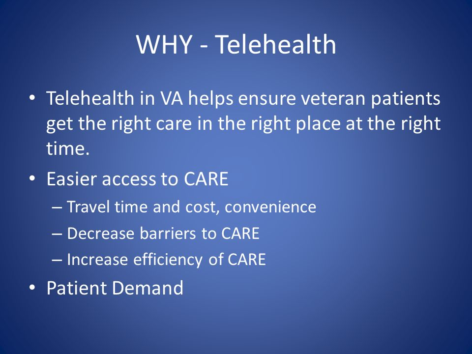 WHY - Telehealth Telehealth in VA helps ensure veteran patients get the right care in the right place at the right time. Easier access to CARE – Trave