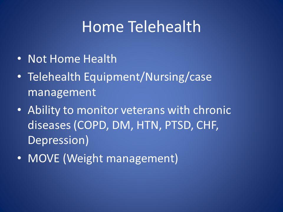 Home Telehealth Not Home Health Telehealth Equipment/Nursing/case management Ability to monitor veterans with chronic diseases (COPD, DM, HTN, PTSD, C