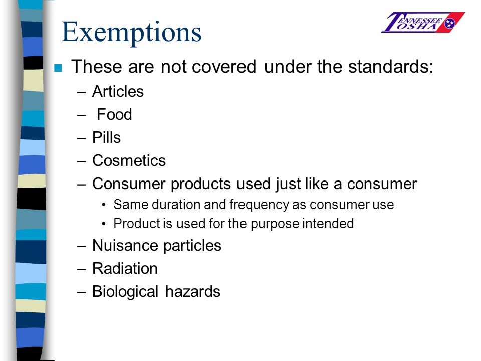 Exemptions n These are not covered under the standards: –Articles – Food –Pills –Cosmetics –Consumer products used just like a consumer Same duration and frequency as consumer use Product is used for the purpose intended –Nuisance particles –Radiation –Biological hazards