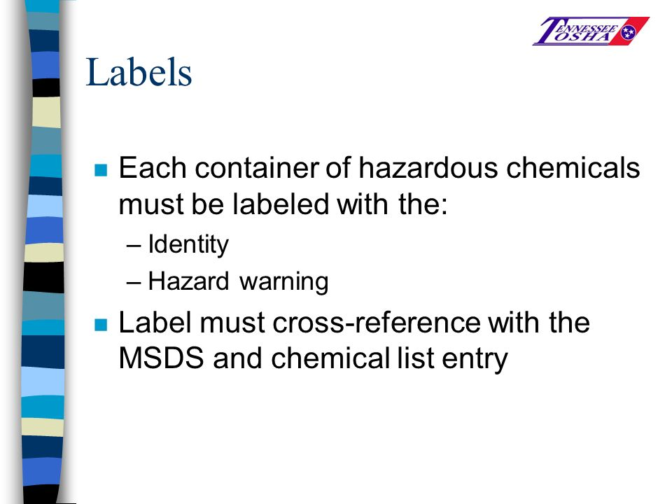 Labels n Each container of hazardous chemicals must be labeled with the: –Identity –Hazard warning n Label must cross-reference with the MSDS and chemical list entry