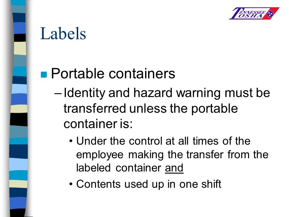 Labels n Portable containers –Identity and hazard warning must be transferred unless the portable container is: Under the control at all times of the employee making the transfer from the labeled container and Contents used up in one shift