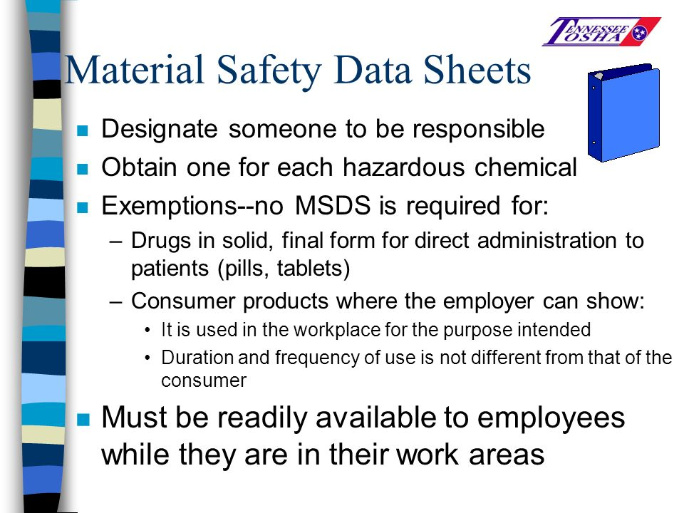 Material Safety Data Sheets n Designate someone to be responsible n Obtain one for each hazardous chemical n Exemptions--no MSDS is required for: –Drugs in solid, final form for direct administration to patients (pills, tablets) –Consumer products where the employer can show: It is used in the workplace for the purpose intended Duration and frequency of use is not different from that of the consumer n Must be readily available to employees while they are in their work areas