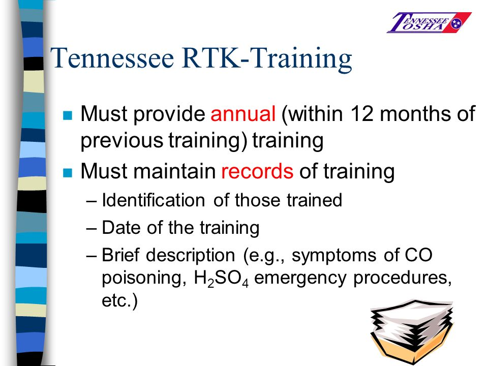 Tennessee RTK-Training n Must provide annual (within 12 months of previous training) training n Must maintain records of training –Identification of those trained –Date of the training –Brief description (e.g., symptoms of CO poisoning, H 2 SO 4 emergency procedures, etc.)