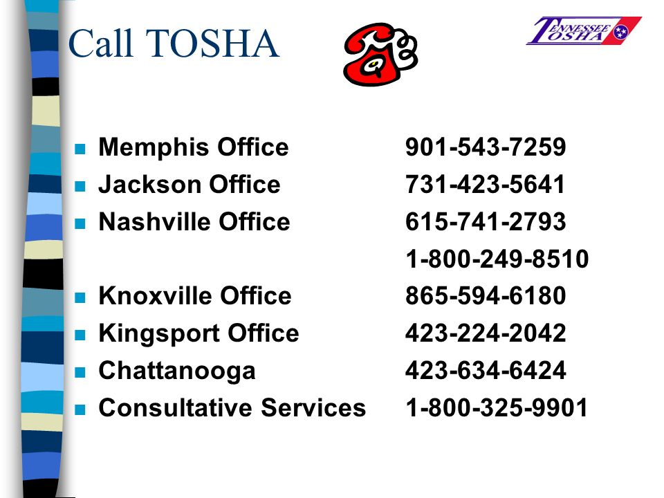 Call TOSHA n Memphis Office901-543-7259 n Jackson Office731-423-5641 n Nashville Office615-741-2793 1-800-249-8510 n Knoxville Office 865-594-6180 n Kingsport Office423-224-2042 n Chattanooga 423-634-6424 n Consultative Services 1-800-325-9901
