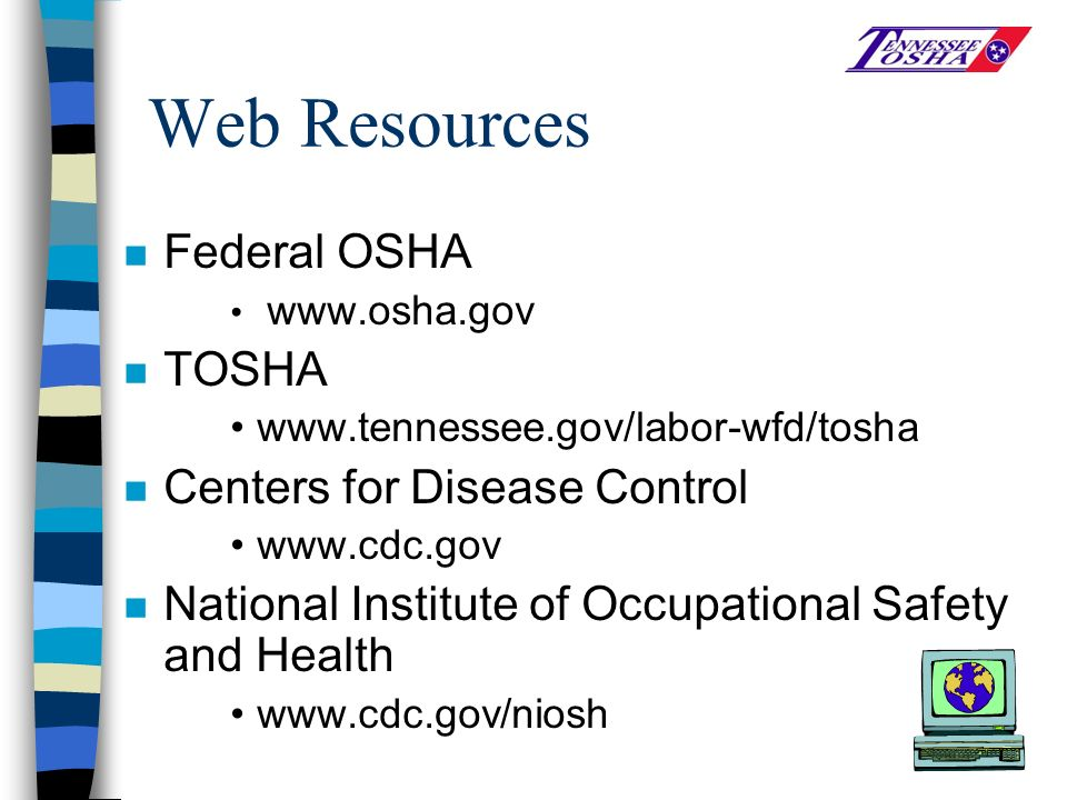 Web Resources n Federal OSHA www.osha.gov n TOSHA www.tennessee.gov/labor-wfd/tosha n Centers for Disease Control www.cdc.gov n National Institute of Occupational Safety and Health www.cdc.gov/niosh