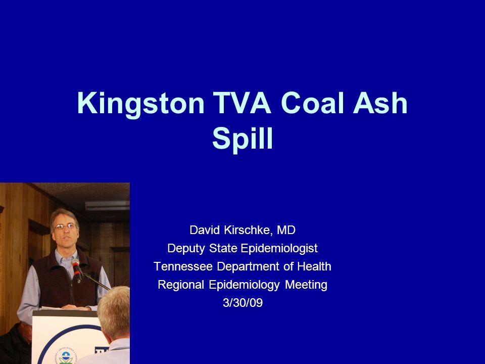 Kingston TVA Coal Ash Spill David Kirschke, MD Deputy State Epidemiologist Tennessee Department of Health Regional Epidemiology Meeting 3/30/09