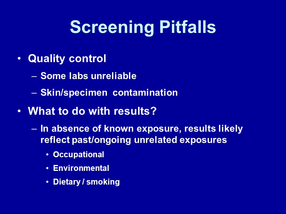 Screening Pitfalls Quality control –Some labs unreliable –Skin/specimen contamination What to do with results? –In absence of known exposure, results