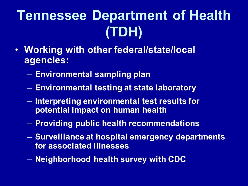 Tennessee Department of Health (TDH) Working with other federal/state/local agencies: –Environmental sampling plan –Environmental testing at state lab