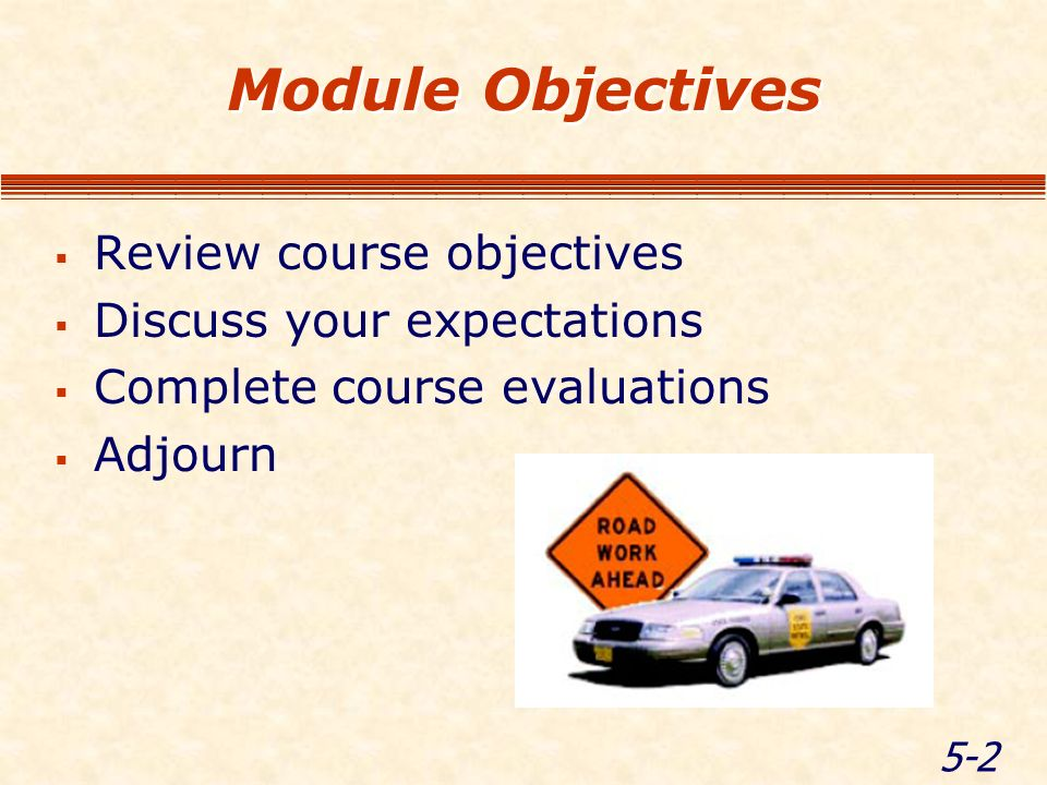 5-2 Module Objectives Review course objectives Discuss your expectations Complete course evaluations Adjourn
