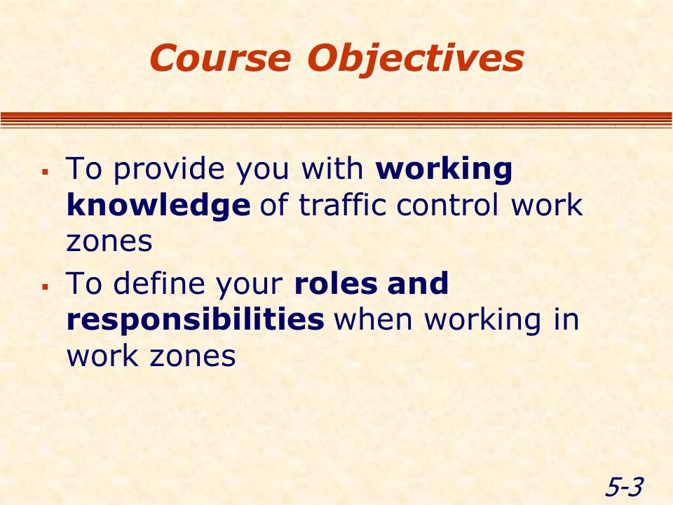 5-3 Course Objectives To provide you with working knowledge of traffic control work zones To define your roles and responsibilities when working in work zones