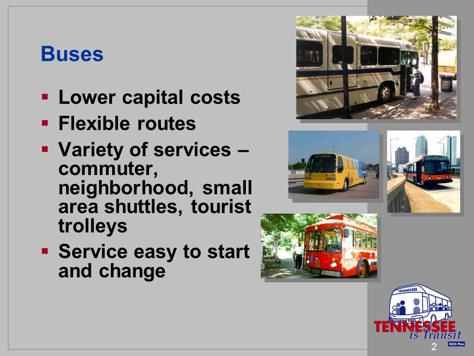 2 Buses Lower capital costs Flexible routes Variety of services – commuter, neighborhood, small area shuttles, tourist trolleys Service easy to start