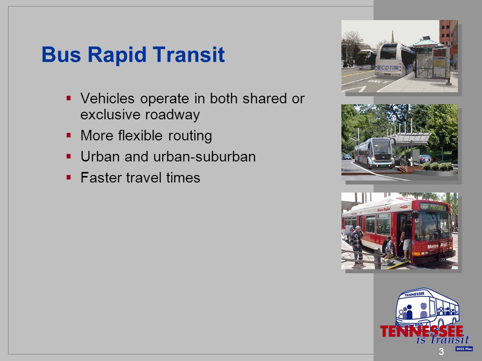 3 Bus Rapid Transit Vehicles operate in both shared or exclusive roadway More flexible routing Urban and urban-suburban Faster travel times