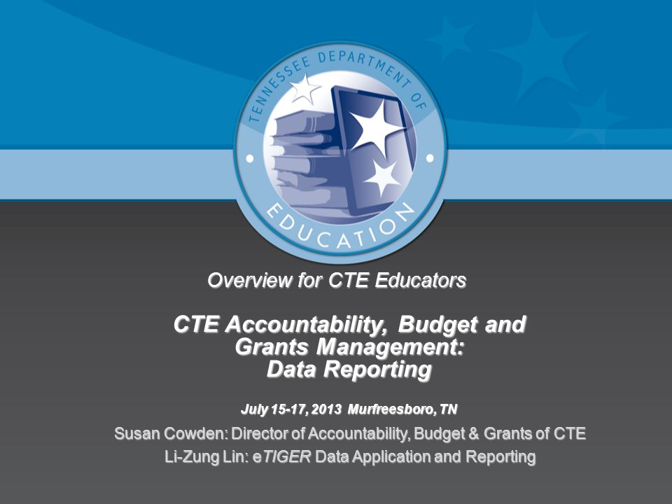 Overview for CTE Educators CTE Accountability, Budget and Grants Management: Data Reporting July 15-17, 2013 Murfreesboro, TN Susan Cowden: Director of Accountability, Budget & Grants of CTE Li-Zung Lin: eTIGER Data Application and Reporting