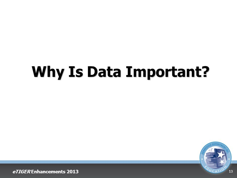 Why Is Data Important? eTIGER Enhancements 2013 13