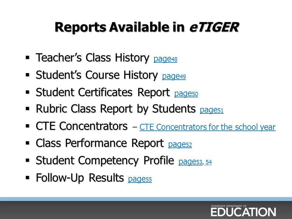Reports Available in eTIGER Teachers Class History Teachers Class History page 48 page 48 Students Course History Students Course History page 49 page 49 Student Certificates Report Student Certificates Report page 50 page 50 Rubric Class Report by Students Rubric Class Report by Students page 51 page 51 CTE Concentrators CTE Concentrators – CTE Concentrators for the school yearCTE Concentrators for the school year Class Performance Report Class Performance Report page 52 page 52 Student Competency Profile Student Competency Profile page 53, 54 page Follow-Up Results Follow-Up Results page 55 page 55
