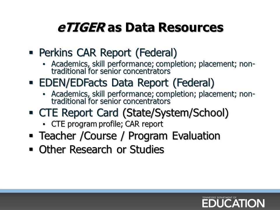 eTIGER as Data Resources Perkins CAR Report (Federal) Perkins CAR Report (Federal) Academics, skill performance; completion; placement; non- traditional for senior concentrators Academics, skill performance; completion; placement; non- traditional for senior concentrators EDEN/EDFacts Data Report (Federal) EDEN/EDFacts Data Report (Federal) Academics, skill performance; completion; placement; non- traditional for senior concentrators Academics, skill performance; completion; placement; non- traditional for senior concentrators CTE Report Card (State/System/School) CTE Report Card (State/System/School) CTE program profile; CAR report CTE program profile; CAR report Teacher /Course / Program Evaluation Teacher /Course / Program Evaluation Other Research or Studies Other Research or Studies