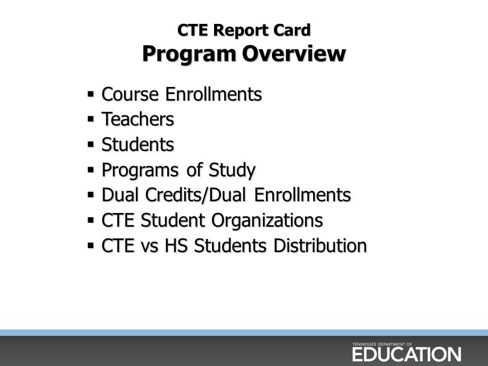 CTE Report Card Program Overview Course Enrollments Course Enrollments Teachers Teachers Students Students Programs of Study Programs of Study Dual Cr