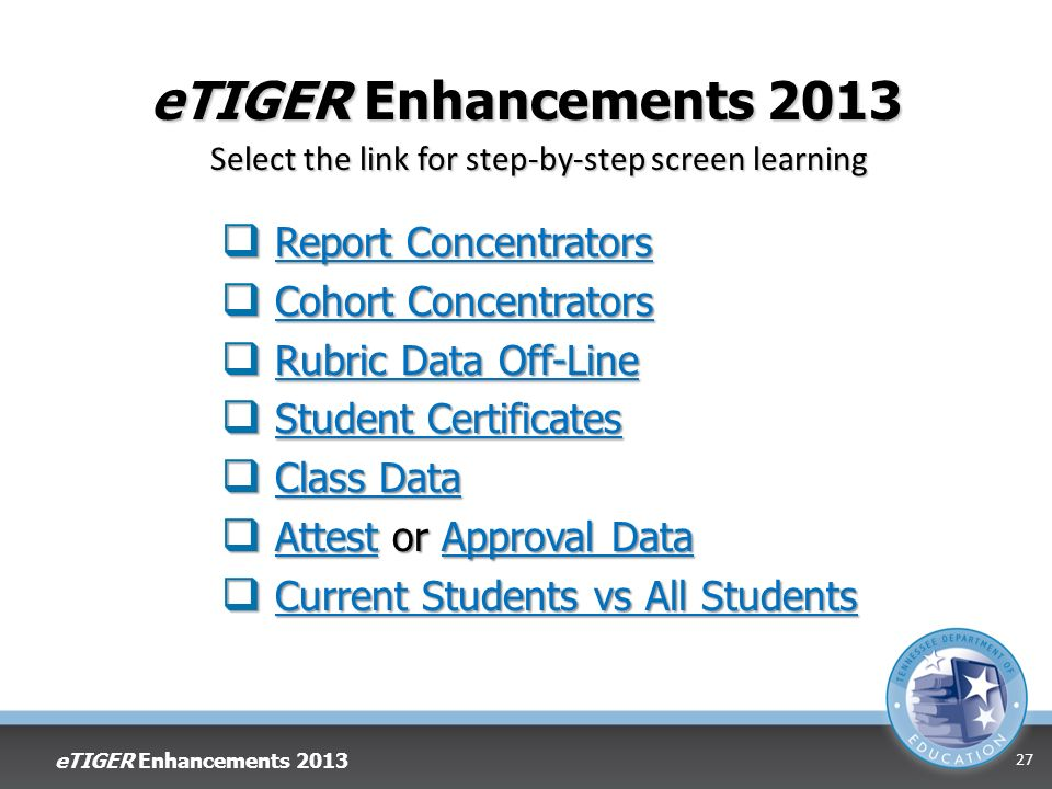 eTIGER Enhancements 2013 Report Concentrators Report ConcentratorsReport ConcentratorsReport Concentrators Cohort Concentrators Cohort ConcentratorsCohort ConcentratorsCohort Concentrators Rubric Data Off-Line Rubric Data Off-LineRubric Data Off-LineRubric Data Off-Line Student Certificates Student CertificatesStudent CertificatesStudent Certificates Class Data Class DataClass DataClass Data Attest or Approval Data Attest or Approval DataAttestApproval DataAttestApproval Data Current Students vs All Students Current Students vs All StudentsCurrent Students vs All StudentsCurrent Students vs All Students eTIGER Enhancements Select the link for step-by-step screen learning
