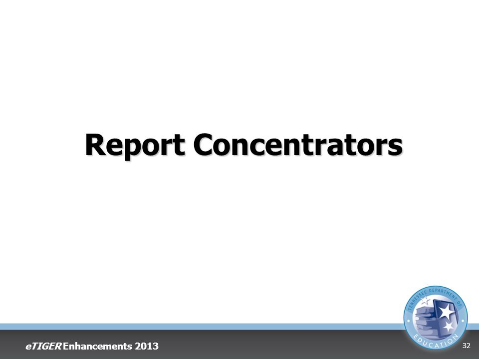 Report Concentrators eTIGER Enhancements 2013 32