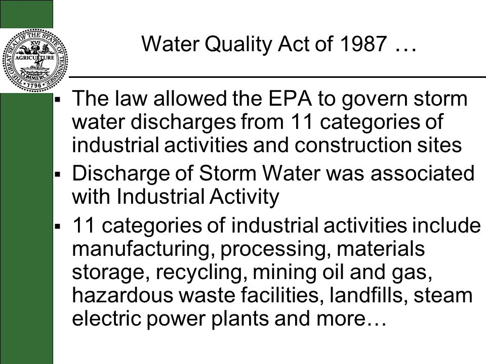 Water Quality Act of 1987 … The law allowed the EPA to govern storm water discharges from 11 categories of industrial activities and construction sites Discharge of Storm Water was associated with Industrial Activity 11 categories of industrial activities include manufacturing, processing, materials storage, recycling, mining oil and gas, hazardous waste facilities, landfills, steam electric power plants and more…