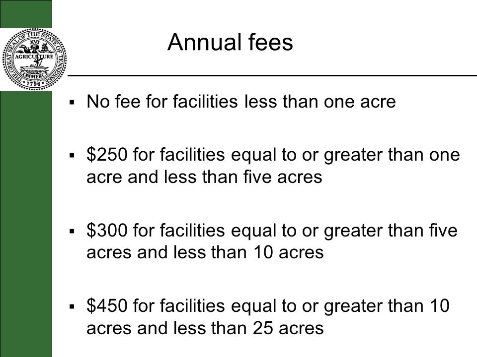 Annual fees No fee for facilities less than one acre $250 for facilities equal to or greater than one acre and less than five acres $300 for facilitie