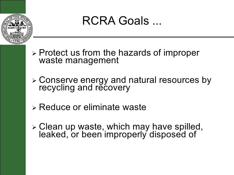 RCRA Goals... Protect us from the hazards of improper waste management Conserve energy and natural resources by recycling and recovery Reduce or elimi