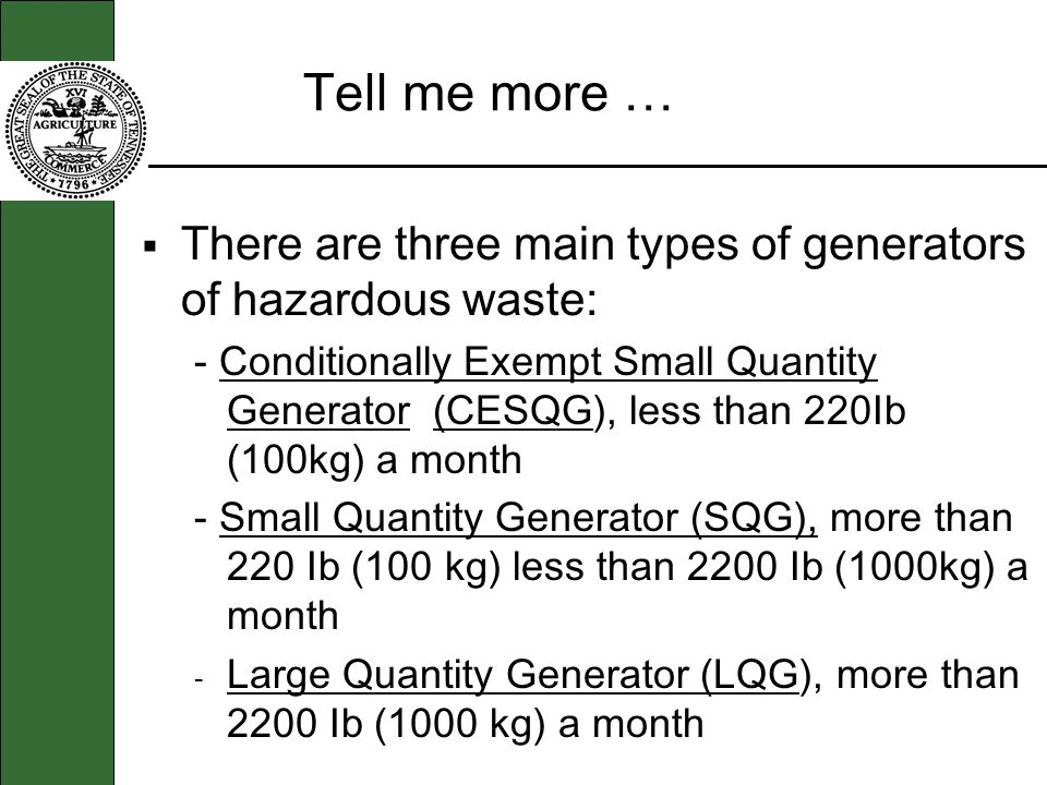 Tell me more … There are three main types of generators of hazardous waste: - Conditionally Exempt Small Quantity Generator (CESQG), less than 220Ib (