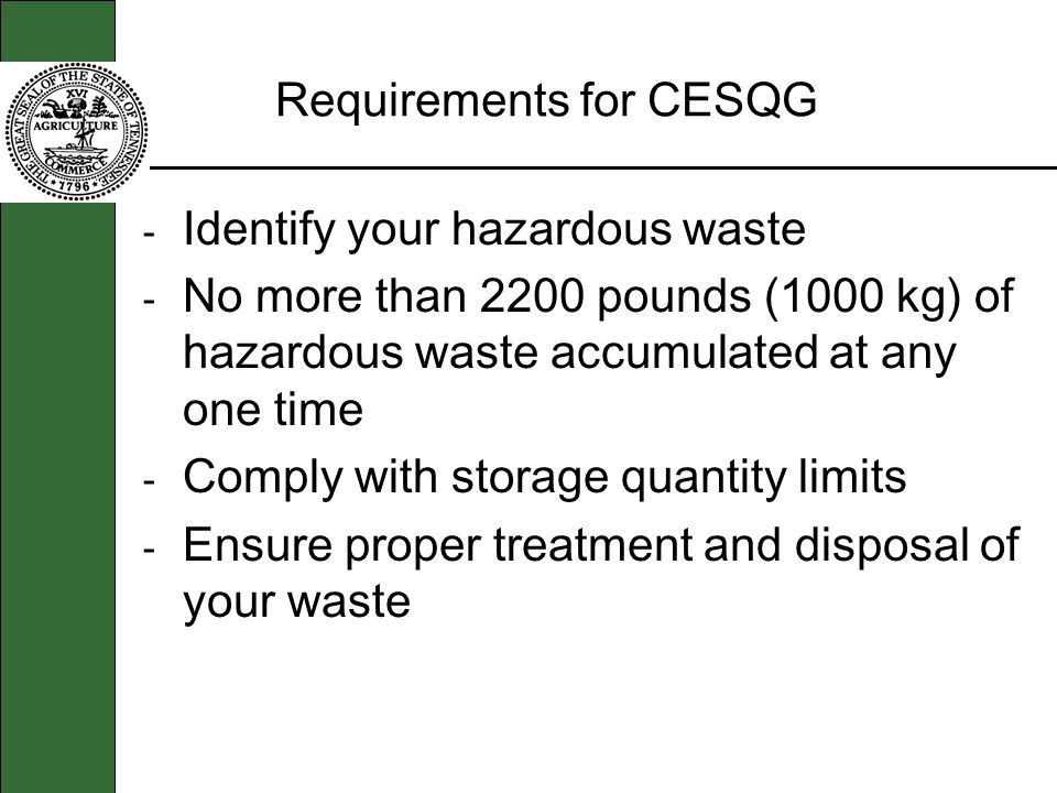 Requirements for CESQG - Identify your hazardous waste - No more than 2200 pounds (1000 kg) of hazardous waste accumulated at any one time - Comply with storage quantity limits - Ensure proper treatment and disposal of your waste
