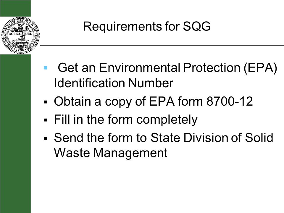 Requirements for SQG Get an Environmental Protection (EPA) Identification Number Obtain a copy of EPA form 8700-12 Fill in the form completely Send the form to State Division of Solid Waste Management