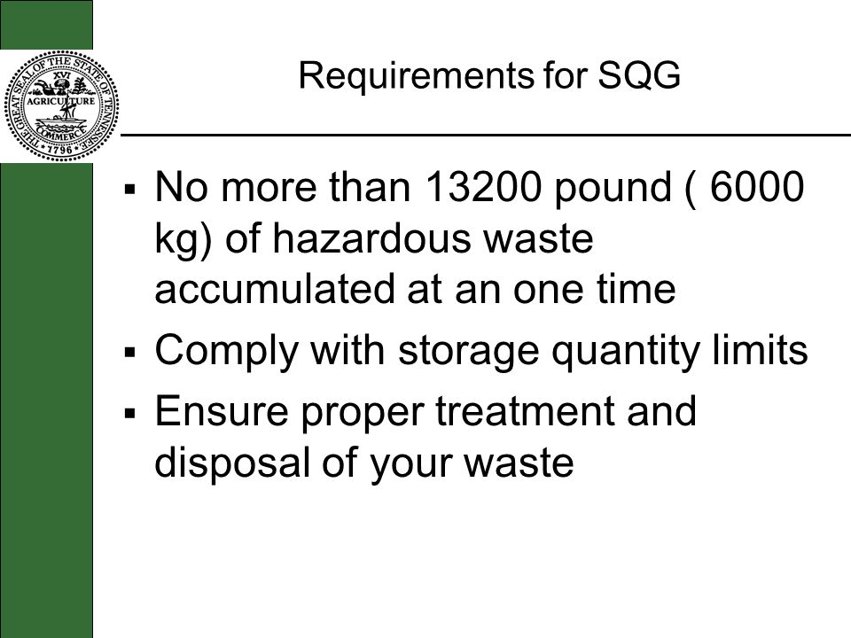 Requirements for SQG No more than 13200 pound ( 6000 kg) of hazardous waste accumulated at an one time Comply with storage quantity limits Ensure prop