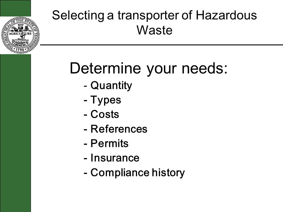 Selecting a transporter of Hazardous Waste Determine your needs: - Quantity - Types - Costs - References - Permits - Insurance - Compliance history