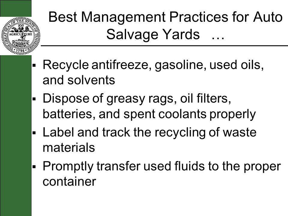 Best Management Practices for Auto Salvage Yards … Recycle antifreeze, gasoline, used oils, and solvents Dispose of greasy rags, oil filters, batteries, and spent coolants properly Label and track the recycling of waste materials Promptly transfer used fluids to the proper container