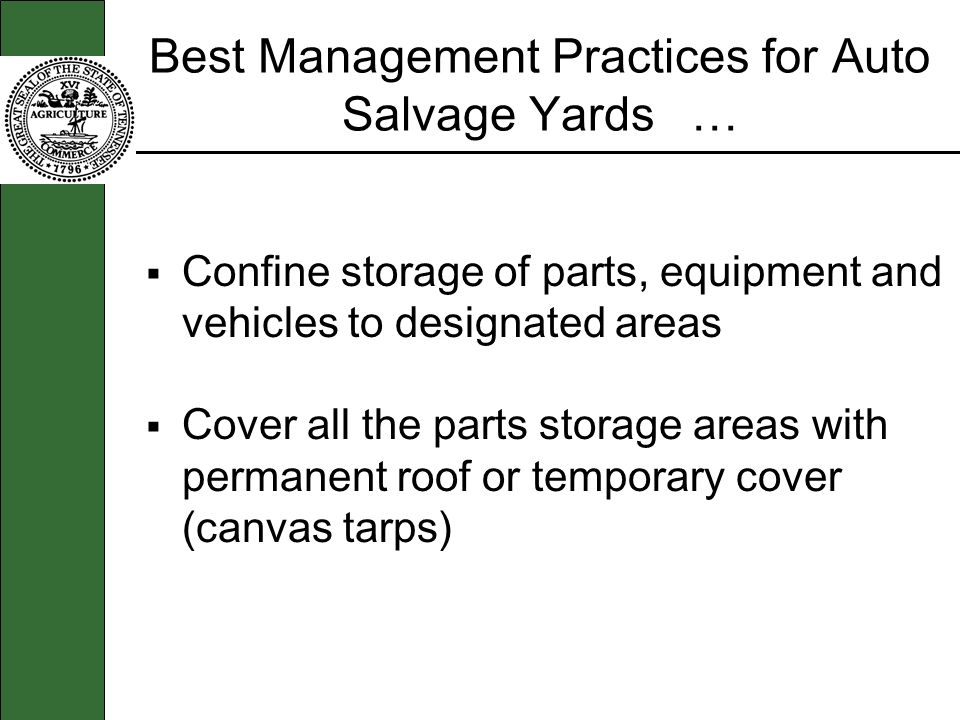 Best Management Practices for Auto Salvage Yards … Confine storage of parts, equipment and vehicles to designated areas Cover all the parts storage areas with permanent roof or temporary cover (canvas tarps)
