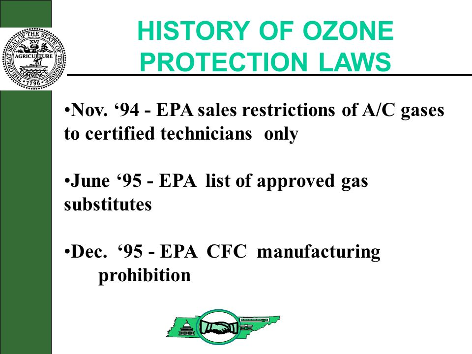 HISTORY OF OZONE PROTECTION LAWS Nov. 94 - EPA sales restrictions of A/C gases to certified technicians only June 95 - EPA list of approved gas substi