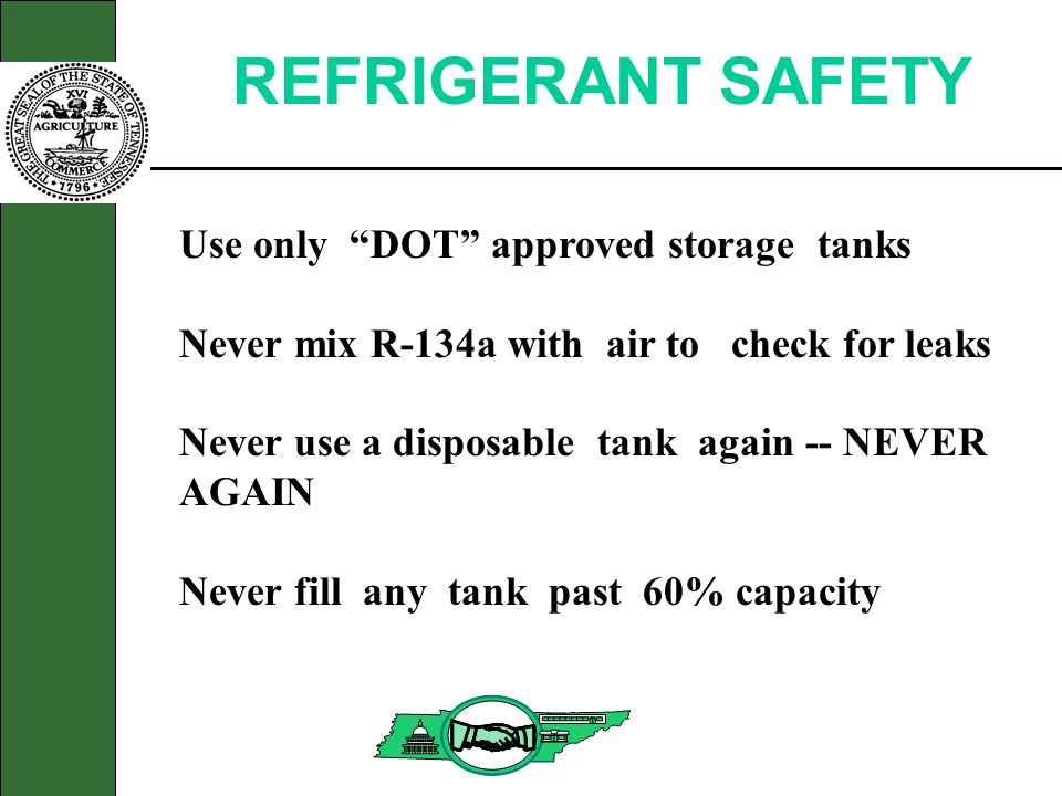 REFRIGERANT SAFETY Use only DOT approved storage tanks Never mix R-134a with air to check for leaks Never use a disposable tank again -- NEVER AGAIN N