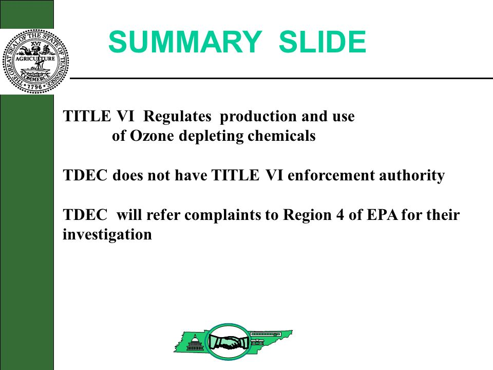 SUMMARY SLIDE TITLE VI Regulates production and use of Ozone depleting chemicals TDEC does not have TITLE VI enforcement authority TDEC will refer complaints to Region 4 of EPA for their investigation