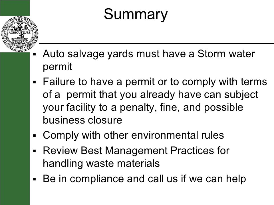 Summary Auto salvage yards must have a Storm water permit Failure to have a permit or to comply with terms of a permit that you already have can subject your facility to a penalty, fine, and possible business closure Comply with other environmental rules Review Best Management Practices for handling waste materials Be in compliance and call us if we can help