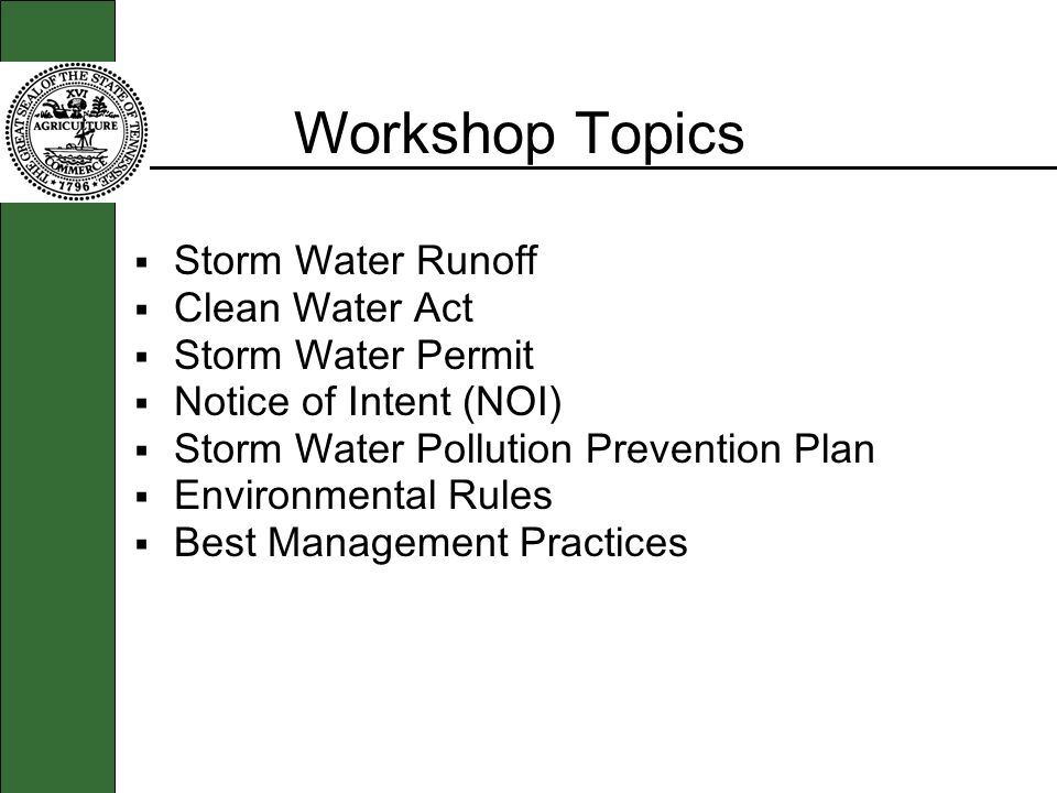Workshop Topics Storm Water Runoff Clean Water Act Storm Water Permit Notice of Intent (NOI) Storm Water Pollution Prevention Plan Environmental Rules