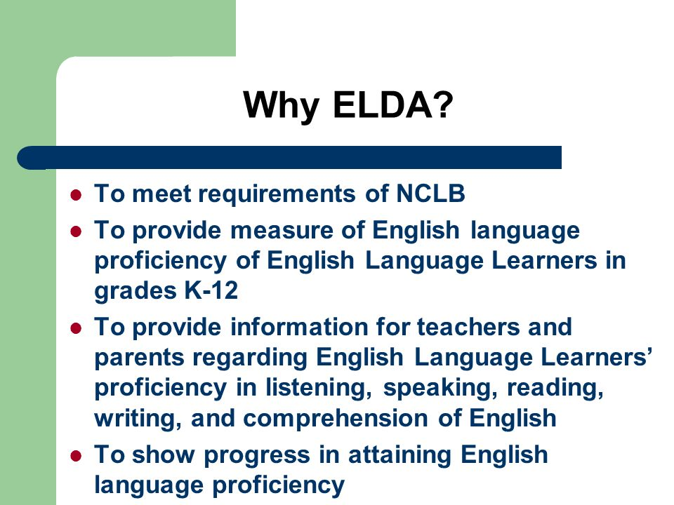 Why ELDA? To meet requirements of NCLB To provide measure of English language proficiency of English Language Learners in grades K-12 To provide infor