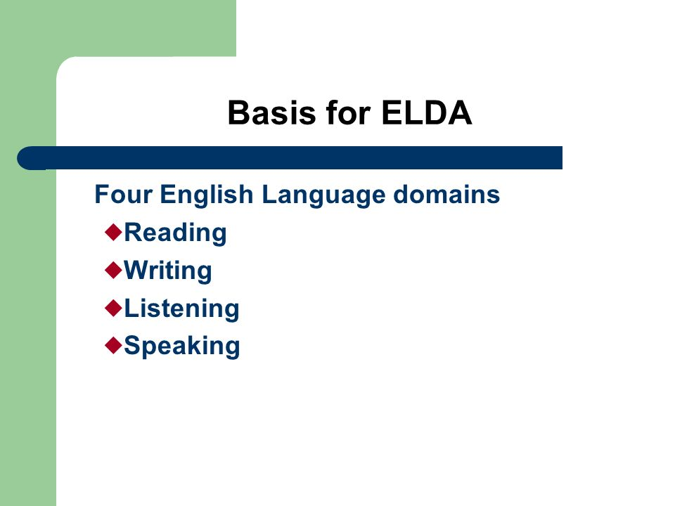 ELDA Overview Includes Listening, Speaking, Reading, and Writing assessments Divided by grade clusters – Kindergarten, 1-2 – 3-5 – 6-8 – 9-12 Measures progress in learning English –Academic –Social