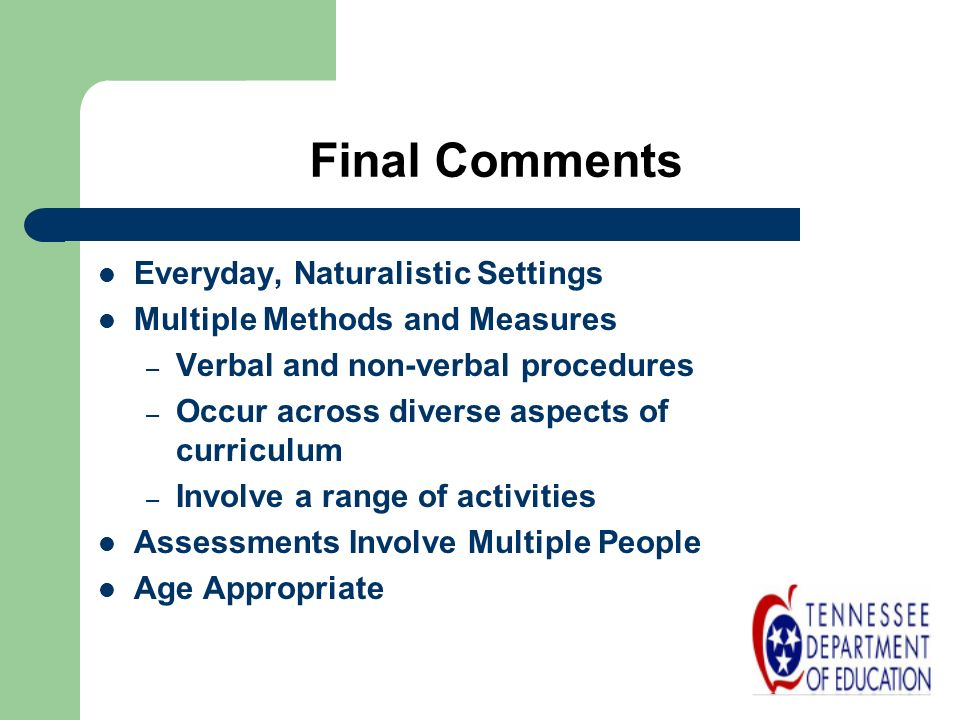 Final Comments Everyday, Naturalistic Settings Multiple Methods and Measures – Verbal and non-verbal procedures – Occur across diverse aspects of curr