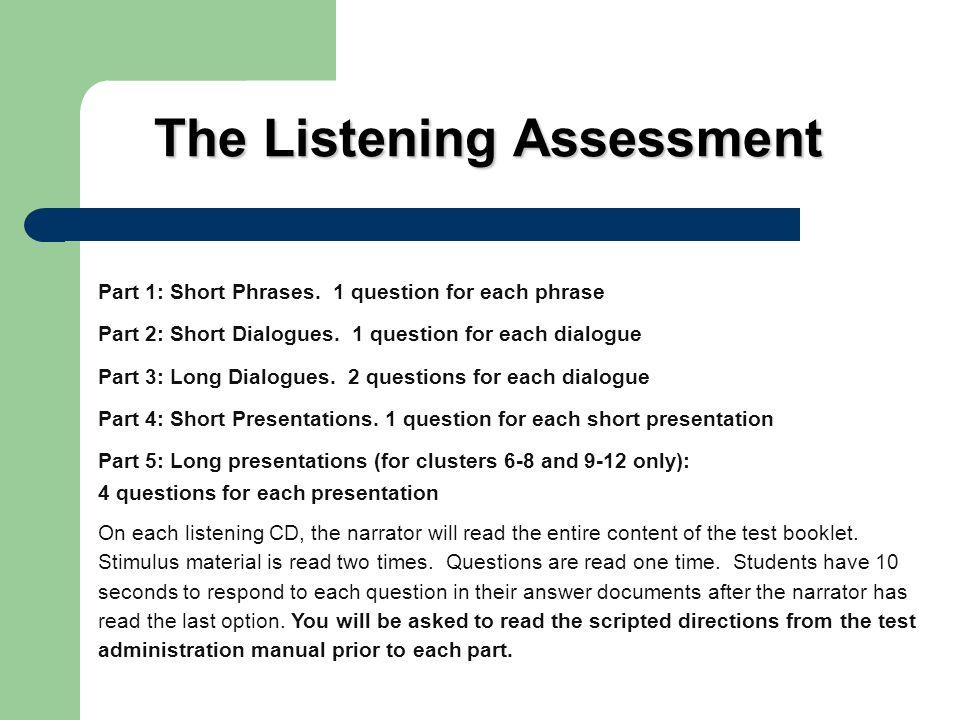 The Listening Assessment Part 1: Short Phrases. 1 question for each phrase Part 2: Short Dialogues. 1 question for each dialogue Part 3: Long Dialogue