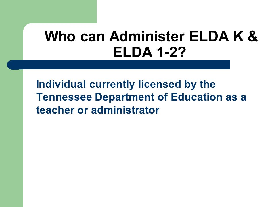 Who can Administer ELDA K & ELDA 1-2? Individual currently licensed by the Tennessee Department of Education as a teacher or administrator