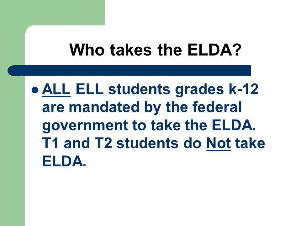 Who takes the ELDA? ALL ELL students grades k-12 are mandated by the federal government to take the ELDA. T1 and T2 students do Not take ELDA.