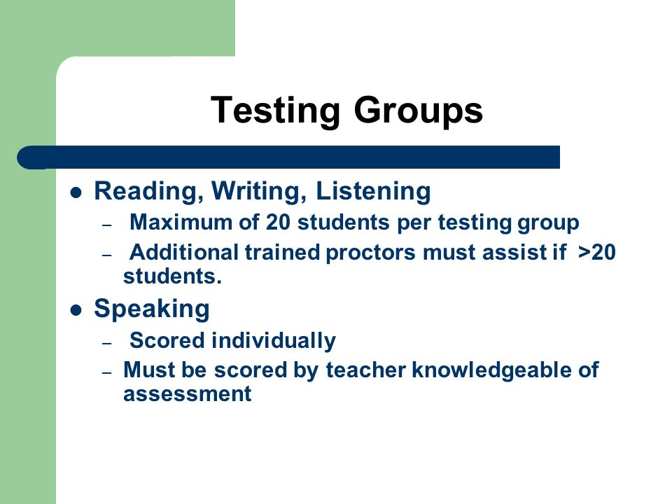 Testing Groups Reading, Writing, Listening – Maximum of 20 students per testing group – Additional trained proctors must assist if >20 students. Speak