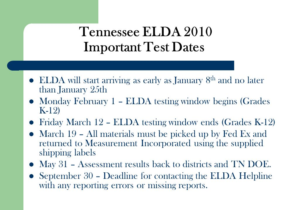 Tennessee ELDA 2010 Important Test Dates ELDA will start arriving as early as January 8 th and no later than January 25th Monday February 1 – ELDA tes