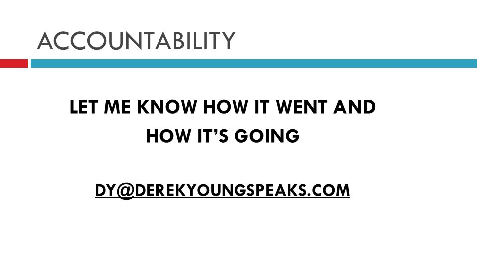 ACCOUNTABILITY LET ME KNOW HOW IT WENT AND HOW ITS GOING DY@DEREKYOUNGSPEAKS.COM