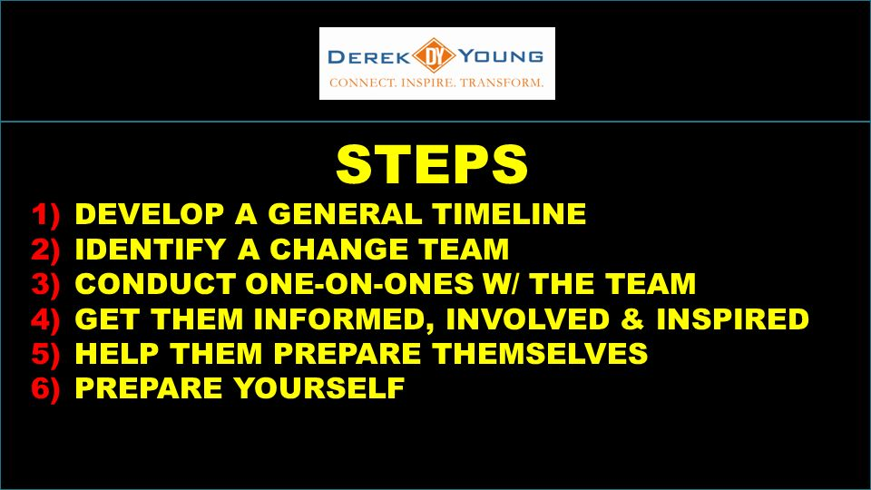 INCREASINGSALESTHROUGHINCLUSION STEPS 1)DEVELOP A GENERAL TIMELINE 2)IDENTIFY A CHANGE TEAM 3)CONDUCT ONE-ON-ONES W/ THE TEAM 4)GET THEM INFORMED, INVOLVED & INSPIRED 5)HELP THEM PREPARE THEMSELVES 6)PREPARE YOURSELF