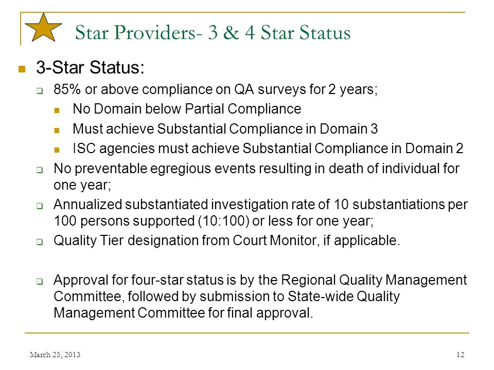March 25, 201312 Star Providers- 3 & 4 Star Status 3-Star Status: 85% or above compliance on QA surveys for 2 years; No Domain below Partial Complianc
